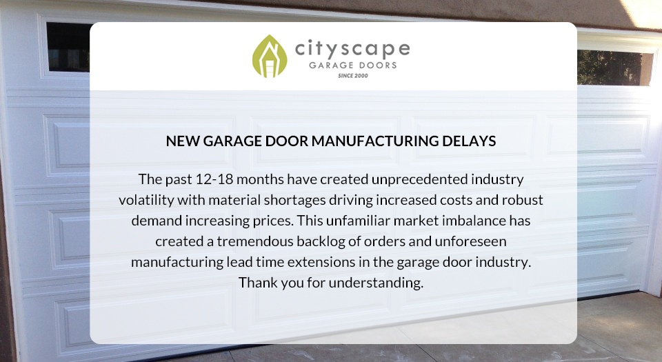 MANUFACTURING DELAYS The past 12-18 months have created unprecedented industry volatility with material shortages driving increased costs and robust demand increasing prices. This unfamiliar market imbalance has created a tremendous backlog of orders and unforeseen manufacturing lead time extensions in the garage door industry.